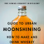 Guide to Urban Moonshing: How to Make and Drink Whiskey by King's County Distillery, Colin Spoelman, David Haskell